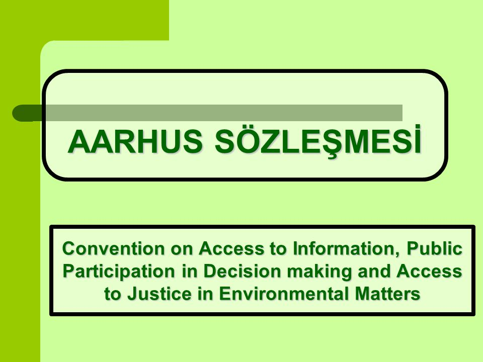 AARHUS SÖZLEŞMESİ Convention on Access to Information, Public Participation in Decision making and Access to Justice in Environmental Matters.