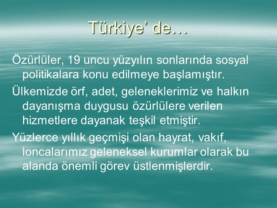 Türkiye' de… Özürlüler, 19 uncu yüzyılın sonlarında sosyal politikalara konu edilmeye başlamıştır.