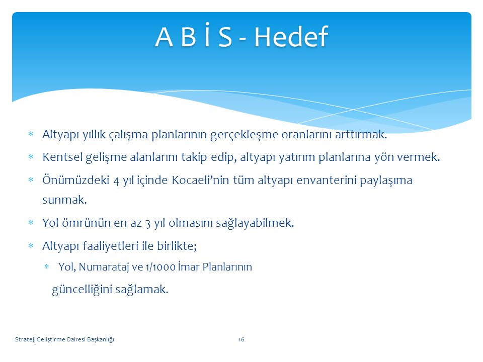 A B İ S - Hedef Altyapı yıllık çalışma planlarının gerçekleşme oranlarını arttırmak.
