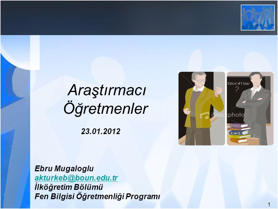Araştırmacı Öğretmenler 23.01.2012 Ebru Mugaloglu akturkeb@boun.edu.tr