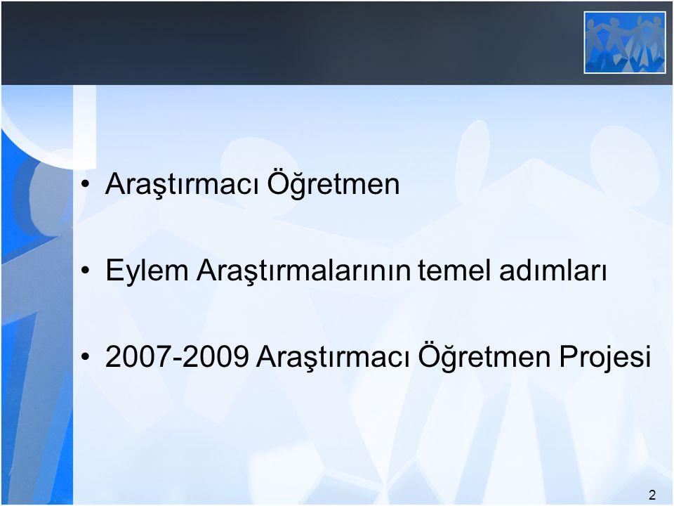 Araştırmacı Öğretmen Eylem Araştırmalarının temel adımları 2007-2009 Araştırmacı Öğretmen Projesi