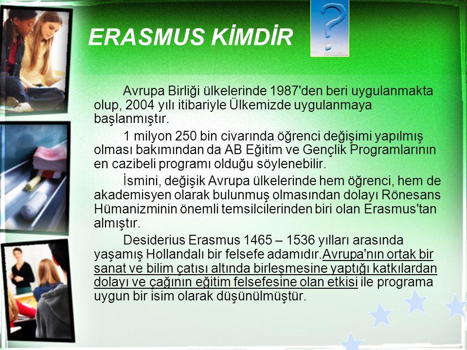 ERASMUS KİMDİR Avrupa Birliği ülkelerinde 1987 den beri uygulanmakta olup, 2004 yılı itibariyle Ülkemizde uygulanmaya başlanmıştır.