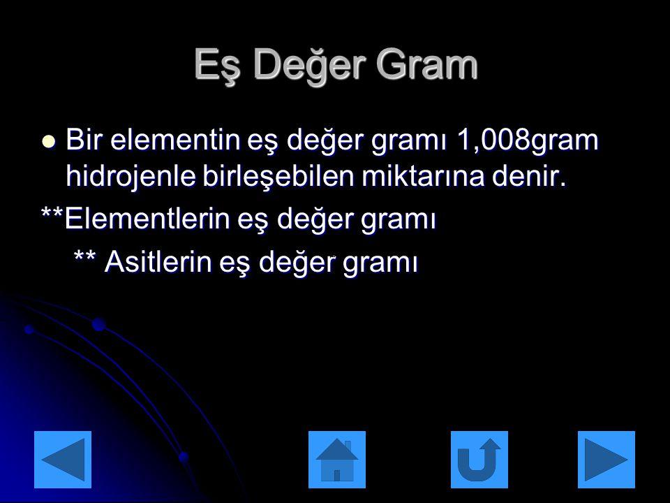 Eş Değer Gram Bir elementin eş değer gramı 1,008gram hidrojenle birleşebilen miktarına denir. **Elementlerin eş değer gramı.