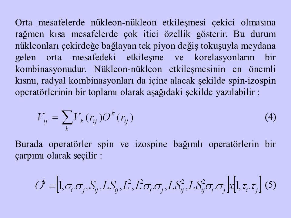 Orta mesafelerde nükleon-nükleon etkileşmesi çekici olmasına rağmen kısa mesafelerde çok itici özellik gösterir. Bu durum nükleonları çekirdeğe bağlayan tek piyon değiş tokuşuyla meydana gelen orta mesafedeki etkileşme ve korelasyonların bir kombinasyonudur. Nükleon-nükleon etkileşmesinin en önemli kısmı, radyal kombinasyonları da içine alacak şekilde spin-izospin operatörlerinin bir toplamı olarak aşağıdaki şekilde yazılabilir :