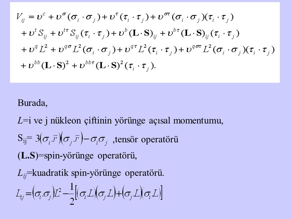 Burada, L=i ve j nükleon çiftinin yörünge açısal momentumu, Sij= (L.S)=spin-yörünge operatörü, Lij=kuadratik spin-yörünge operatörü.