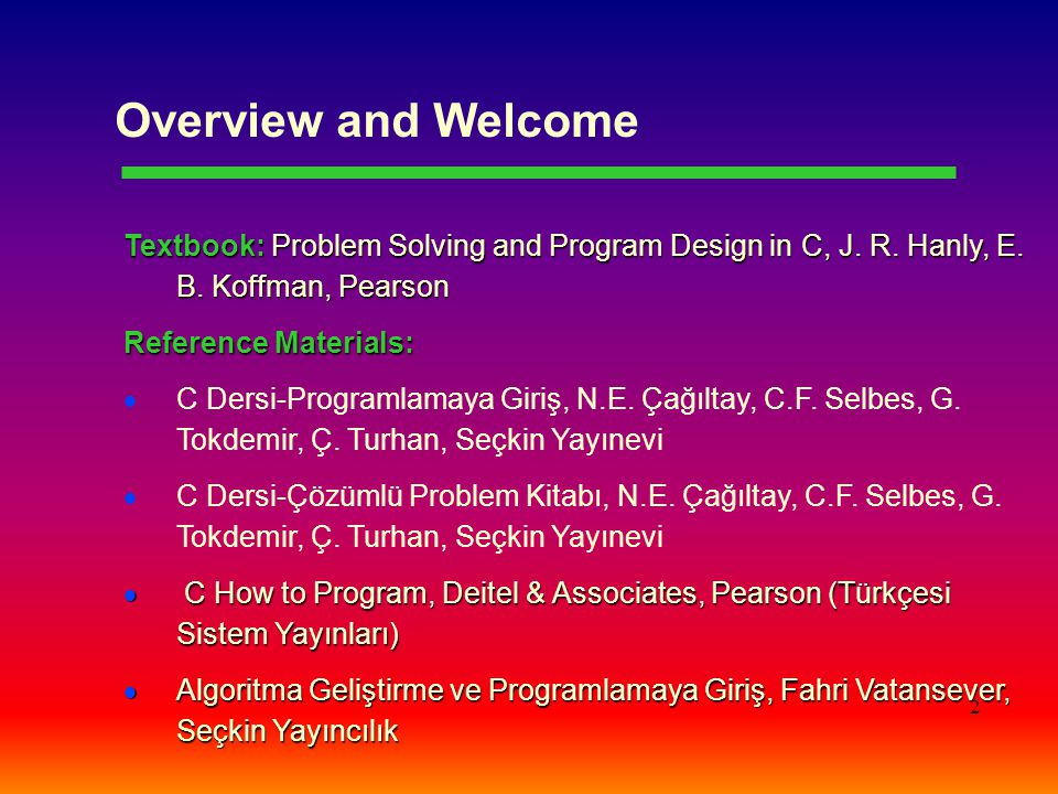 Overview and Welcome Textbook: Problem Solving and Program Design in C, J. R. Hanly, E. B. Koffman, Pearson.