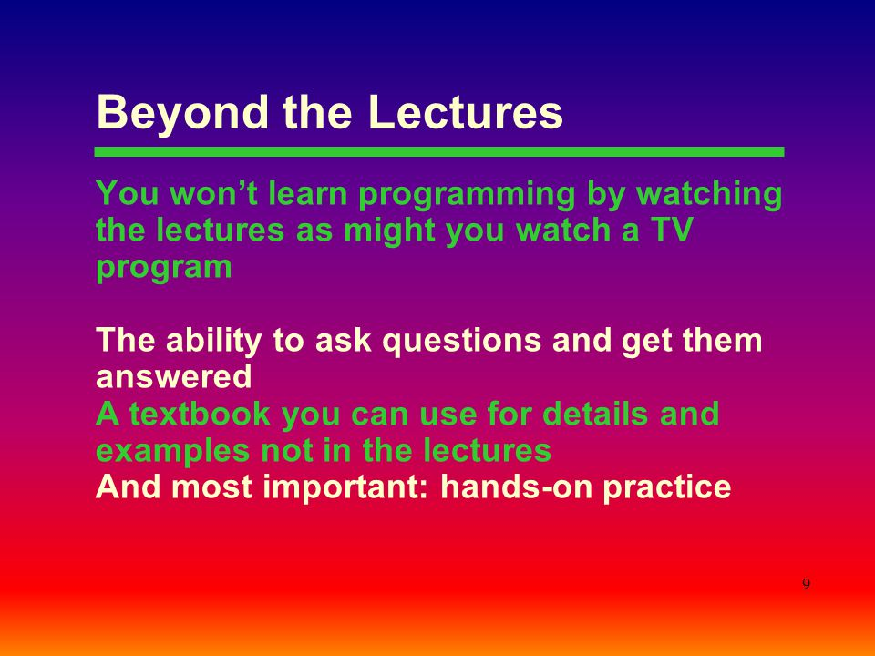 Beyond the Lectures You won't learn programming by watching the lectures as might you watch a TV program.
