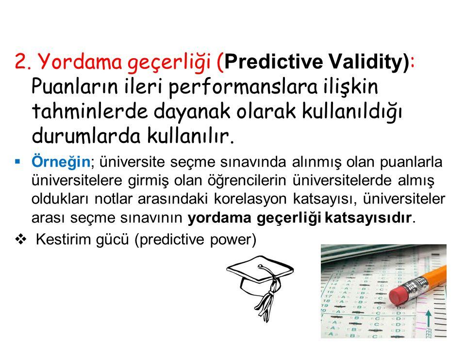 2. Yordama geçerliği (Predictive Validity): Puanların ileri performanslara ilişkin tahminlerde dayanak olarak kullanıldığı durumlarda kullanılır.