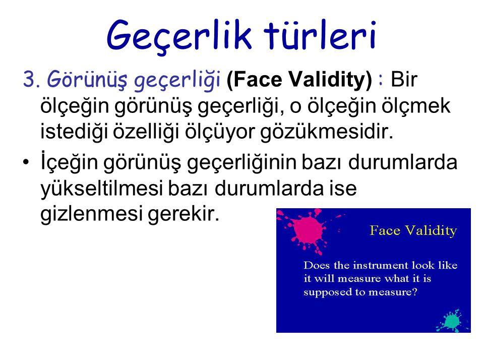Geçerlik türleri 3. Görünüş geçerliği (Face Validity) : Bir ölçeğin görünüş geçerliği, o ölçeğin ölçmek istediği özelliği ölçüyor gözükmesidir.