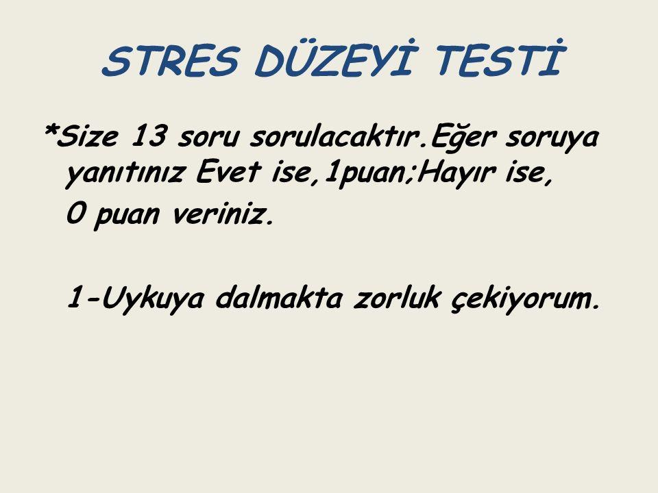 STRES DÜZEYİ TESTİ *Size 13 soru sorulacaktır.Eğer soruya yanıtınız Evet ise,1puan;Hayır ise, 0 puan veriniz.