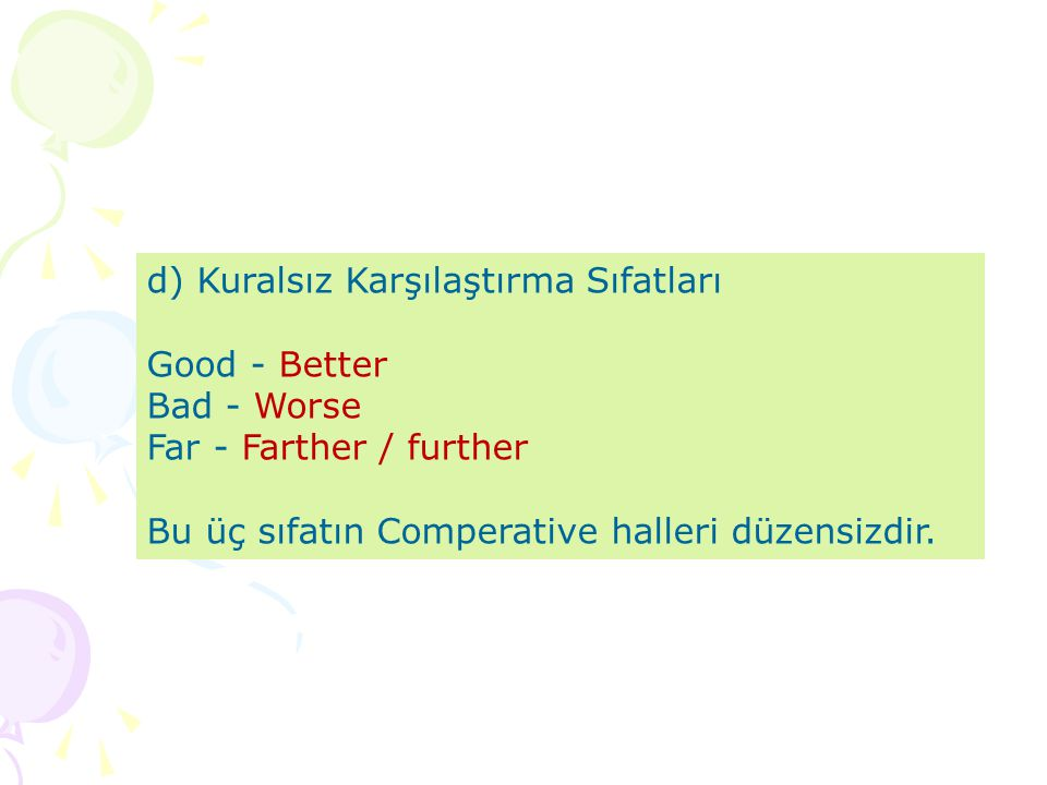 d) Kuralsız Karşılaştırma Sıfatları Good - Better Bad - Worse Far - Farther / further Bu üç sıfatın Comperative halleri düzensizdir.