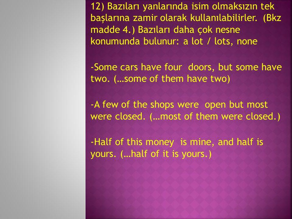 12) Bazıları yanlarında isim olmaksızın tek başlarına zamir olarak kullanılabilirler. (Bkz madde 4.) Bazıları daha çok nesne konumunda bulunur: a lot / lots, none
