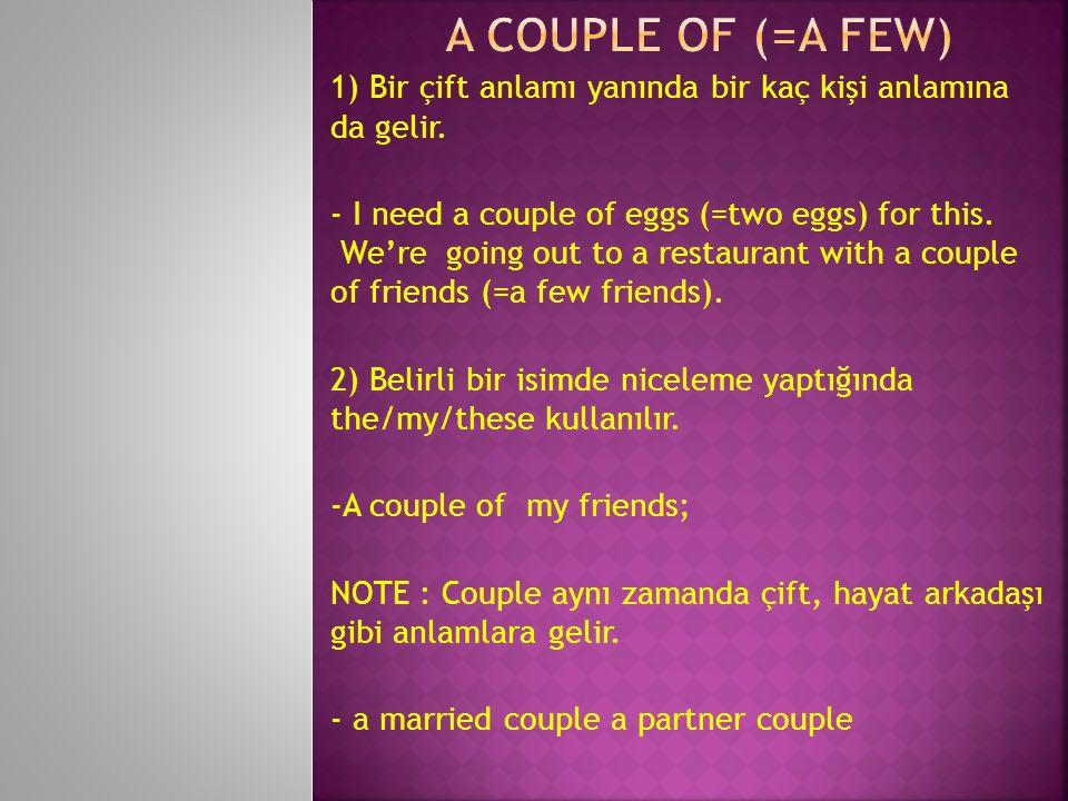 A couple of (=a few) 1) Bir çift anlamı yanında bir kaç kişi anlamına da gelir.