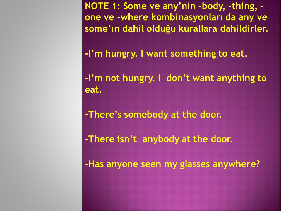 NOTE 1: Some ve any'nin –body, -thing, – one ve -where kombinasyonları da any ve some'ın dahil olduğu kurallara dahildirler.