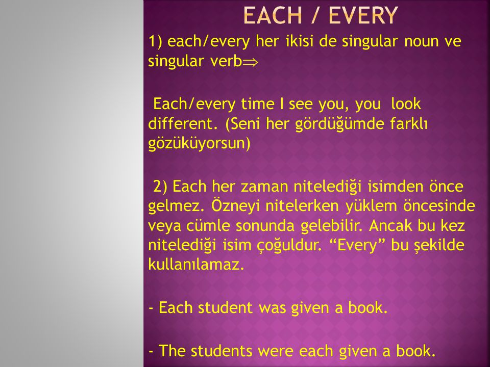 Each / Every 1) each/every her ikisi de singular noun ve singular verb