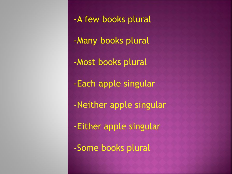 -A few books plural -Many books plural. -Most books plural. -Each apple singular. -Neither apple singular.