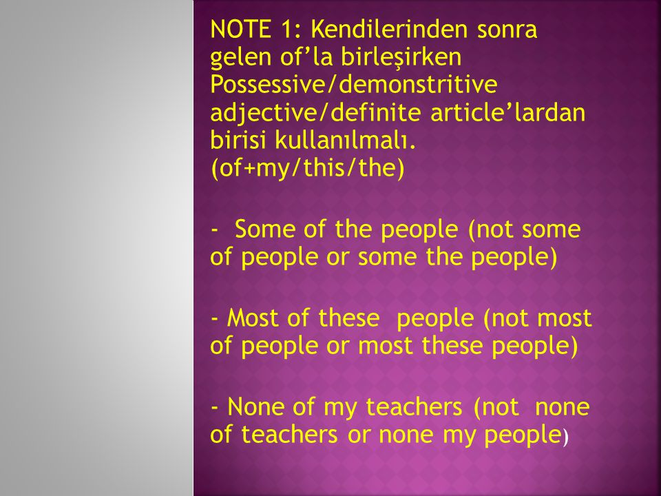 NOTE 1: Kendilerinden sonra gelen of'la birleşirken Possessive/demonstritive adjective/definite article'lardan birisi kullanılmalı. (of+my/this/the)