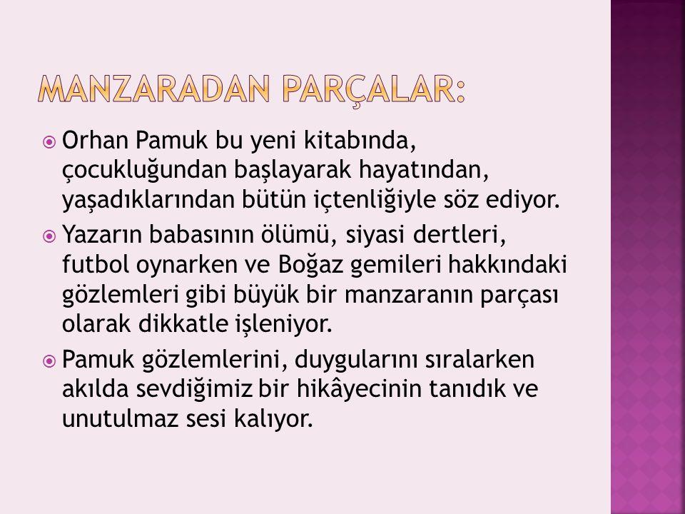 MANZARADAN PARÇALAR: Orhan Pamuk bu yeni kitabında, çocukluğundan başlayarak hayatından, yaşadıklarından bütün içtenliğiyle söz ediyor.