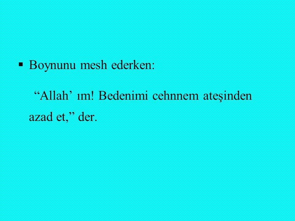 Boynunu mesh ederken: Allah' ım! Bedenimi cehnnem ateşinden azad et, der.