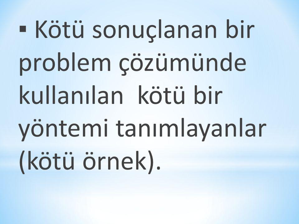 ▪ Kötü sonuçlanan bir problem çözümünde kullanılan kötü bir yöntemi tanımlayanlar (kötü örnek).
