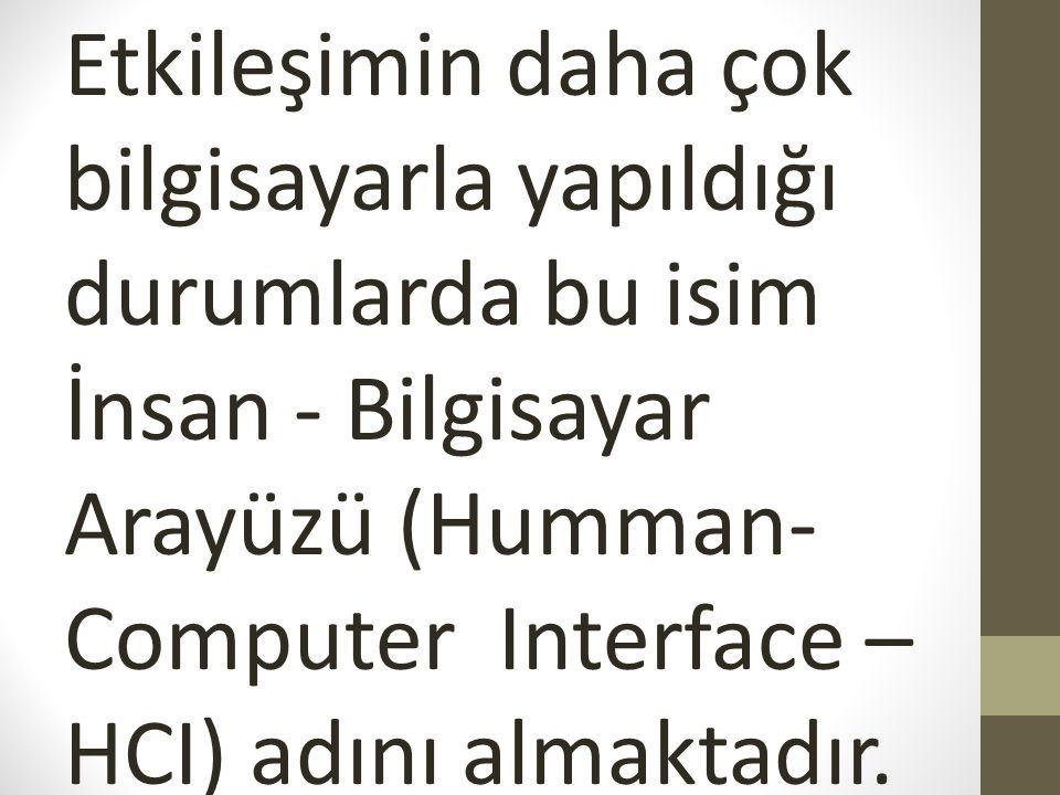 Etkileşimin daha çok bilgisayarla yapıldığı durumlarda bu isim İnsan - Bilgisayar Arayüzü (Humman-Computer Interface – HCI) adını almaktadır.