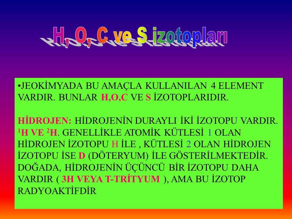 H, O, C ve S izotopları JEOKİMYADA BU AMAÇLA KULLANILAN 4 ELEMENT VARDIR. BUNLAR H,O,C VE S İZOTOPLARIDIR.