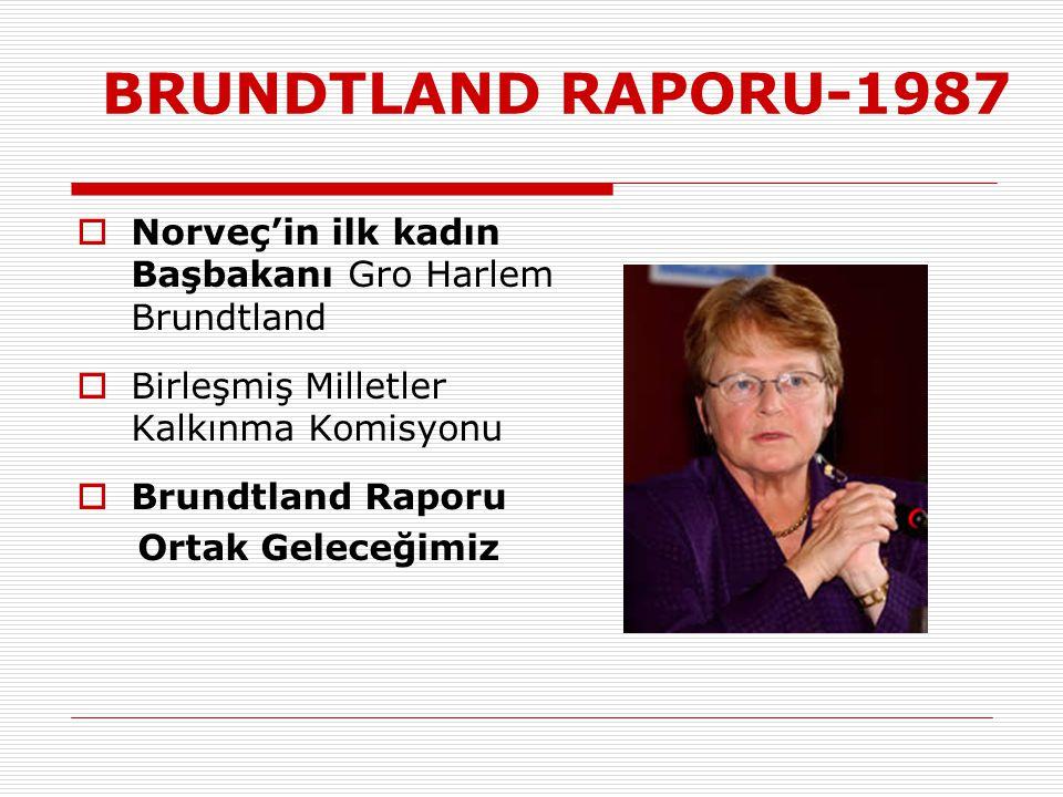 BRUNDTLAND RAPORU-1987 Norveç'in ilk kadın Başbakanı Gro Harlem Brundtland. Birleşmiş Milletler Kalkınma Komisyonu.