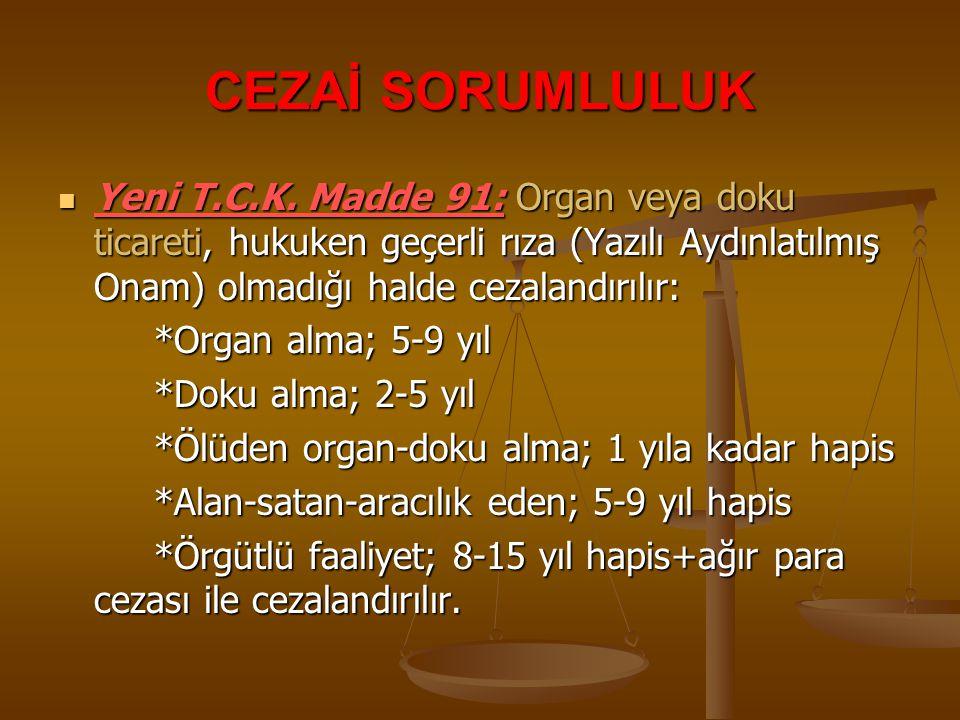 CEZAİ SORUMLULUK Yeni T.C.K. Madde 91: Organ veya doku ticareti, hukuken geçerli rıza (Yazılı Aydınlatılmış Onam) olmadığı halde cezalandırılır: