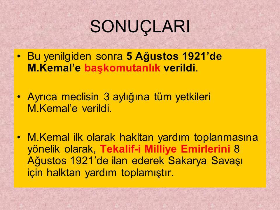 SONUÇLARI Bu yenilgiden sonra 5 Ağustos 1921'de M.Kemal'e başkomutanlık verildi. Ayrıca meclisin 3 aylığına tüm yetkileri M.Kemal'e verildi.