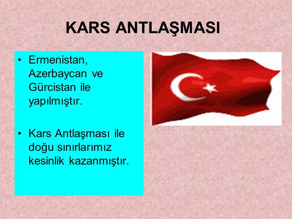 KARS ANTLAŞMASI Ermenistan, Azerbaycan ve Gürcistan ile yapılmıştır.