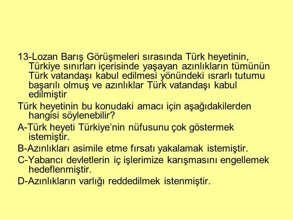13-Lozan Barış Görüşmeleri sırasında Türk heyetinin, Türkiye sınırları içerisinde yaşayan azınlıkların tümünün Türk vatandaşı kabul edilmesi yönündeki ısrarlı tutumu başarılı olmuş ve azınlıklar Türk vatandaşı kabul edilmiştir