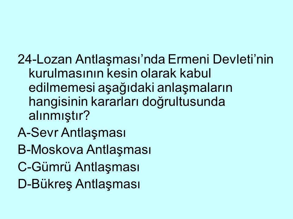 24-Lozan Antlaşması'nda Ermeni Devleti'nin kurulmasının kesin olarak kabul edilmemesi aşağıdaki anlaşmaların hangisinin kararları doğrultusunda alınmıştır
