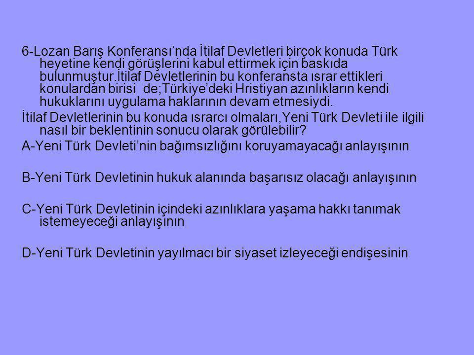 6-Lozan Barış Konferansı'nda İtilaf Devletleri birçok konuda Türk heyetine kendi görüşlerini kabul ettirmek için baskıda bulunmuştur.İtilaf Devletlerinin bu konferansta ısrar ettikleri konulardan birisi de;Türkiye'deki Hristiyan azınlıkların kendi hukuklarını uygulama haklarının devam etmesiydi.