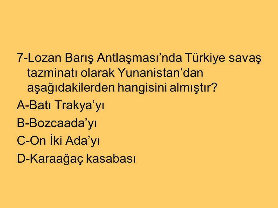 7-Lozan Barış Antlaşması'nda Türkiye savaş tazminatı olarak Yunanistan'dan aşağıdakilerden hangisini almıştır
