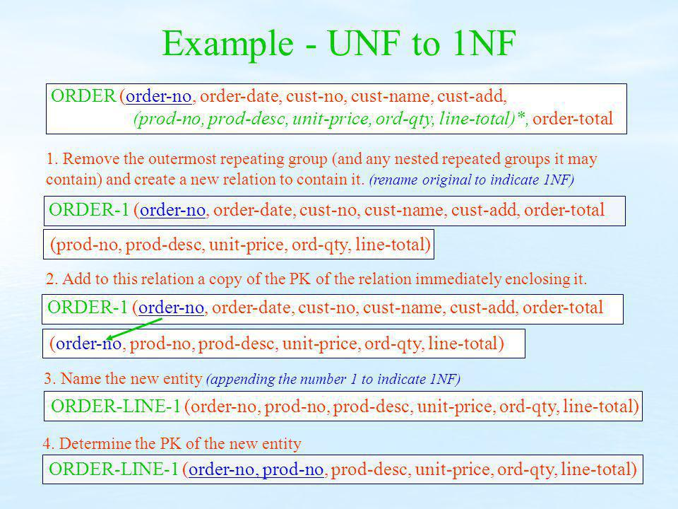 Example - UNF to 1NF ORDER (order-no, order-date, cust-no, cust-name, cust-add, (prod-no, prod-desc, unit-price, ord-qty, line-total)*, order-total.