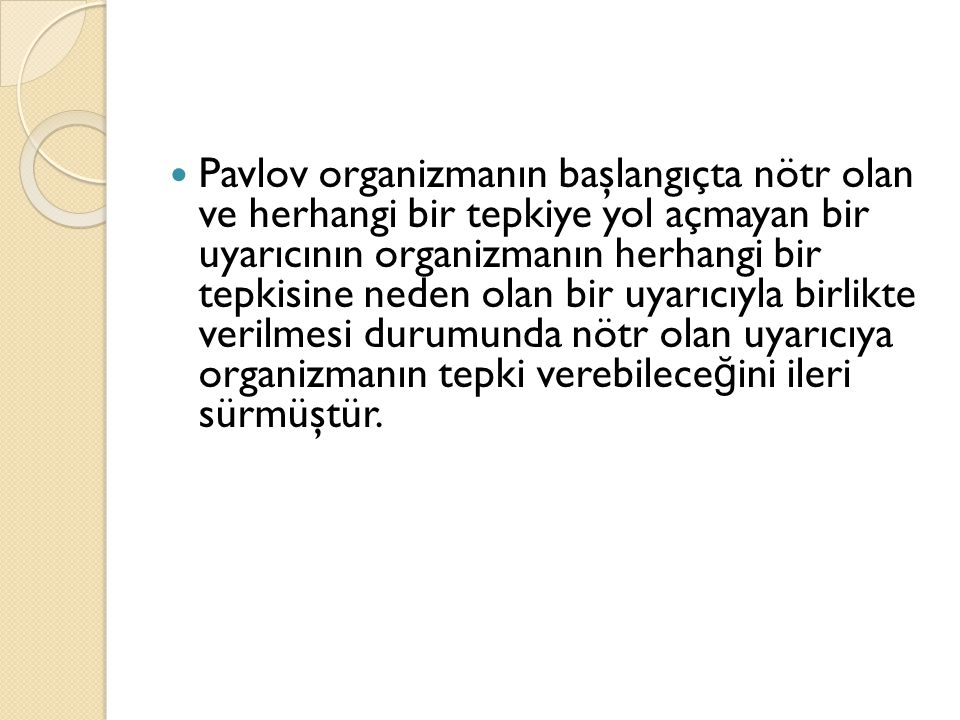 Pavlov organizmanın başlangıçta nötr olan ve herhangi bir tepkiye yol açmayan bir uyarıcının organizmanın herhangi bir tepkisine neden olan bir uyarıcıyla birlikte verilmesi durumunda nötr olan uyarıcıya organizmanın tepki verebileceğini ileri sürmüştür.