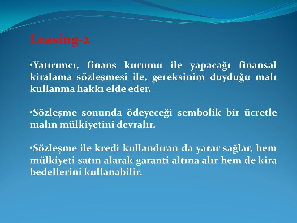 Leasing-2 •Yatırımcı, finans kurumu ile yapacağı finansal kiralama sözleşmesi ile, gereksinim duyduğu malı kullanma hakkı elde eder.