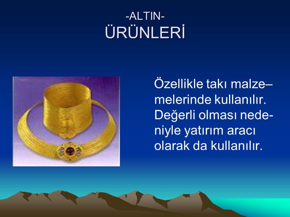 -ALTIN- ÜRÜNLERİ Özellikle takı malze–melerinde kullanılır.