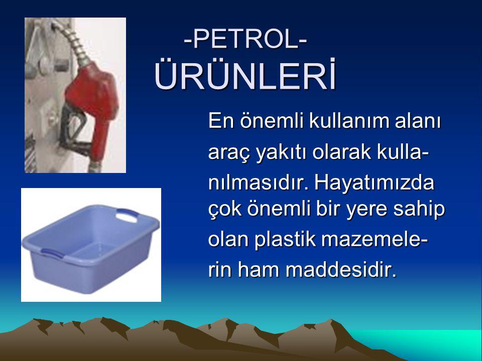 -PETROL- ÜRÜNLERİ En önemli kullanım alanı araç yakıtı olarak kulla-