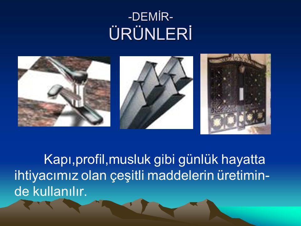 -DEMİR- ÜRÜNLERİ Kapı,profil,musluk gibi günlük hayatta ihtiyacımız olan çeşitli maddelerin üretimin- de kullanılır.