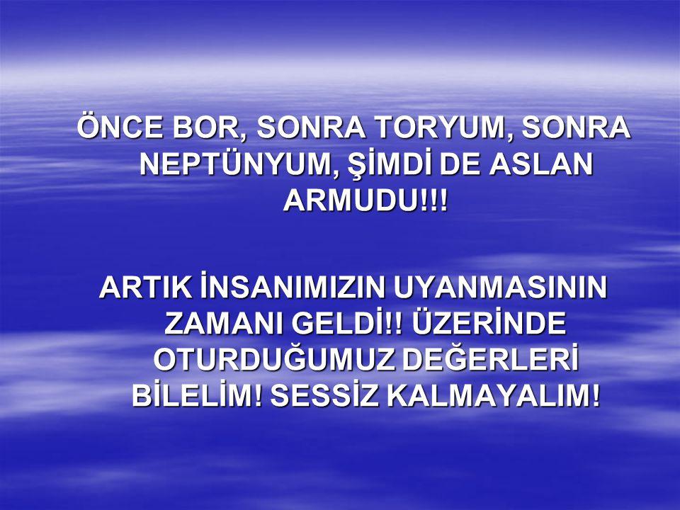 ÖNCE BOR, SONRA TORYUM, SONRA NEPTÜNYUM, ŞİMDİ DE ASLAN ARMUDU!!!