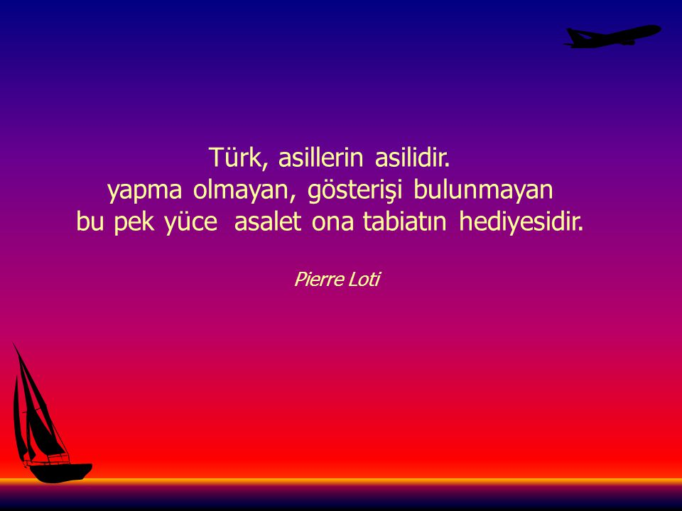 Türk, asillerin asilidir. yapma olmayan, gösterişi bulunmayan