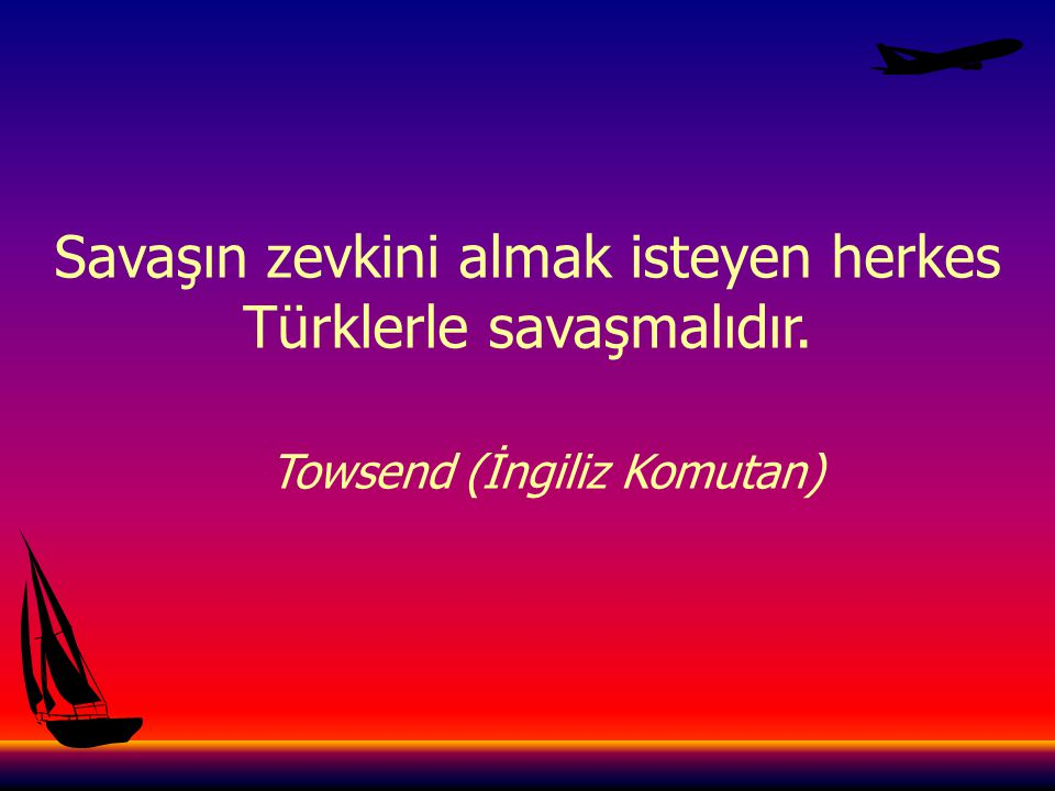 Savaşın zevkini almak isteyen herkes Türklerle savaşmalıdır.