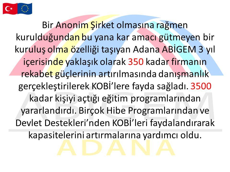 Bir Anonim Şirket olmasına rağmen kurulduğundan bu yana kar amacı gütmeyen bir kuruluş olma özelliği taşıyan Adana ABİGEM 3 yıl içerisinde yaklaşık olarak 350 kadar firmanın rekabet güçlerinin artırılmasında danışmanlık gerçekleştirilerek KOBİ'lere fayda sağladı.