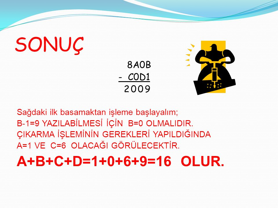 SONUÇ A+B+C+D=1+0+6+9=16 OLUR. 8A0B - C0D1 2009