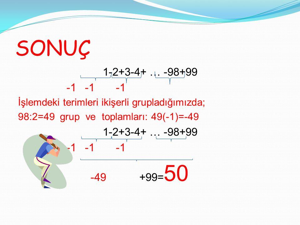 SONUÇ 1-2+3-4+ … -98+99. -1 -1 -1. İşlemdeki terimleri ikişerli grupladığımızda; 98:2=49 grup ve toplamları: 49(-1)=-49.