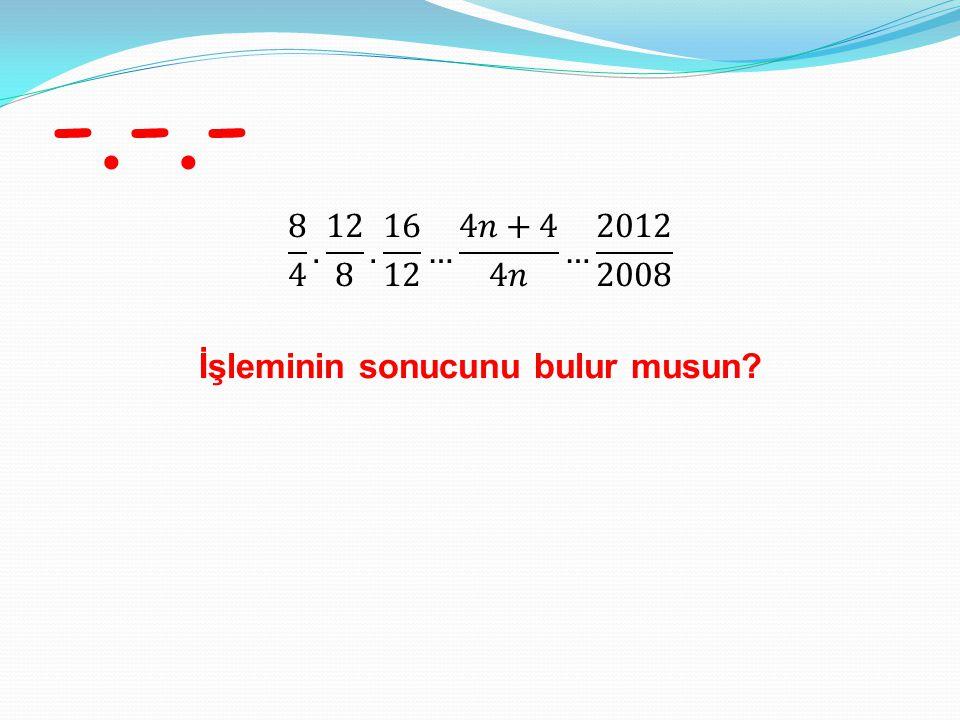 -.-.- 8 4 . 12 8 . 16 12 … 4𝑛+4 4𝑛 … 2012 2008 İşleminin sonucunu bulur musun