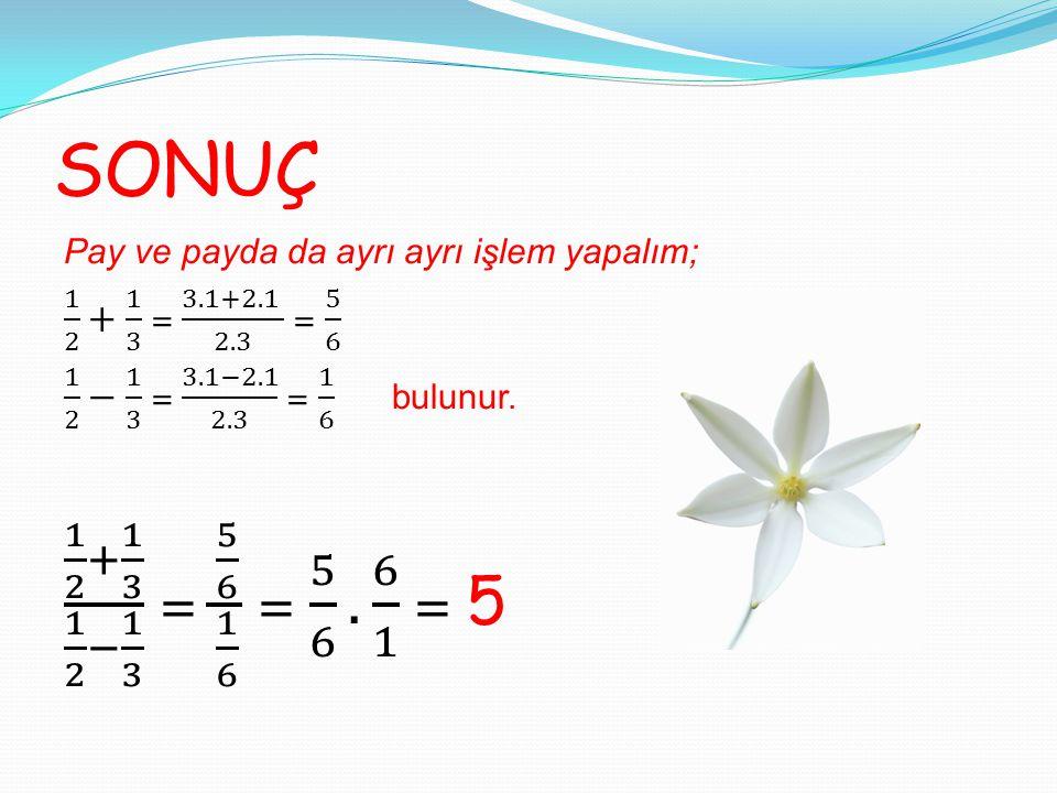 SONUÇ Pay ve payda da ayrı ayrı işlem yapalım; 1 2 + 1 3 = 3.1+2.1 2.3 = 5 6. 1 2 − 1 3 = 3.1−2.1 2.3 = 1 6 bulunur.