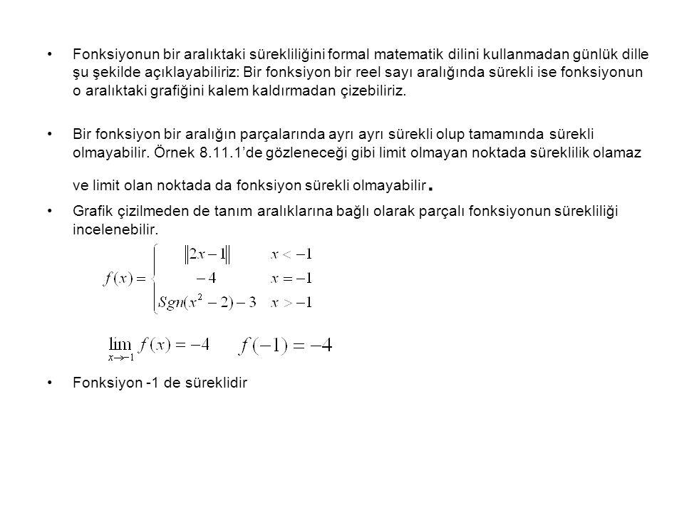 Fonksiyonun bir aralıktaki sürekliliğini formal matematik dilini kullanmadan günlük dille şu şekilde açıklayabiliriz: Bir fonksiyon bir reel sayı aralığında sürekli ise fonksiyonun o aralıktaki grafiğini kalem kaldırmadan çizebiliriz.