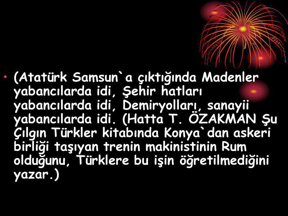 (Atatürk Samsun`a çıktığında Madenler yabancılarda idi, Şehir hatları yabancılarda idi, Demiryolları, sanayii yabancılarda idi.